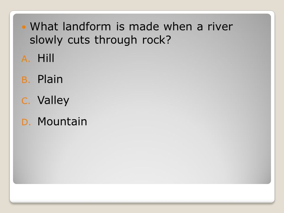 What landform is made when a river slowly cuts through rock A. Hill B. Plain C. Valley D. Mountain