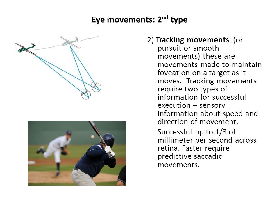 Eye movements: 2 nd type 2) Tracking movements: (or pursuit or smooth movements) these are movements made to maintain foveation on a target as it moves.
