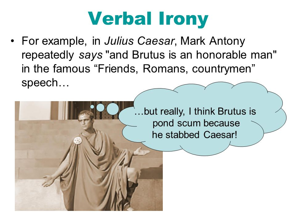 Verbal Irony For example, in Julius Caesar, Mark Antony repeatedly says and Brutus is an honorable man in the famous Friends, Romans, countrymen speech… …but really, I think Brutus is pond scum because he stabbed Caesar!