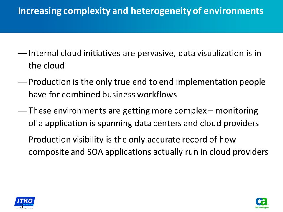 Increasing complexity and heterogeneity of environments —Internal cloud initiatives are pervasive, data visualization is in the cloud —Production is the only true end to end implementation people have for combined business workflows —These environments are getting more complex – monitoring of a application is spanning data centers and cloud providers —Production visibility is the only accurate record of how composite and SOA applications actually run in cloud providers 3
