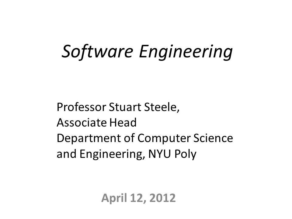 Software Engineering April 12, 2012 Professor Stuart Steele, Associate Head Department of Computer Science and Engineering, NYU Poly