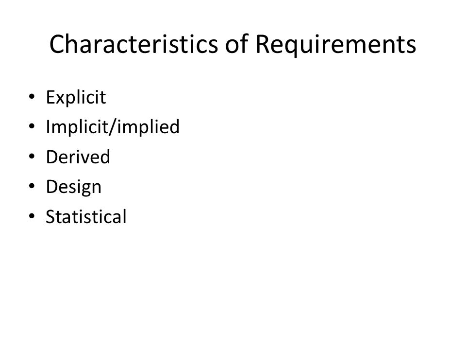 Characteristics of Requirements Explicit Implicit/implied Derived Design Statistical