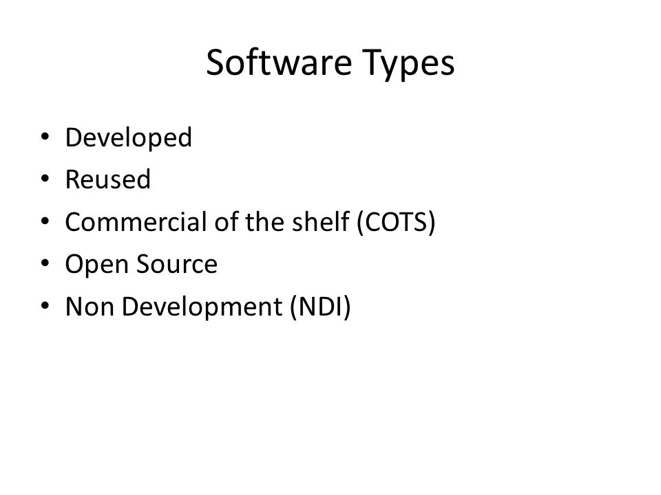 Software Types Developed Reused Commercial of the shelf (COTS) Open Source Non Development (NDI)
