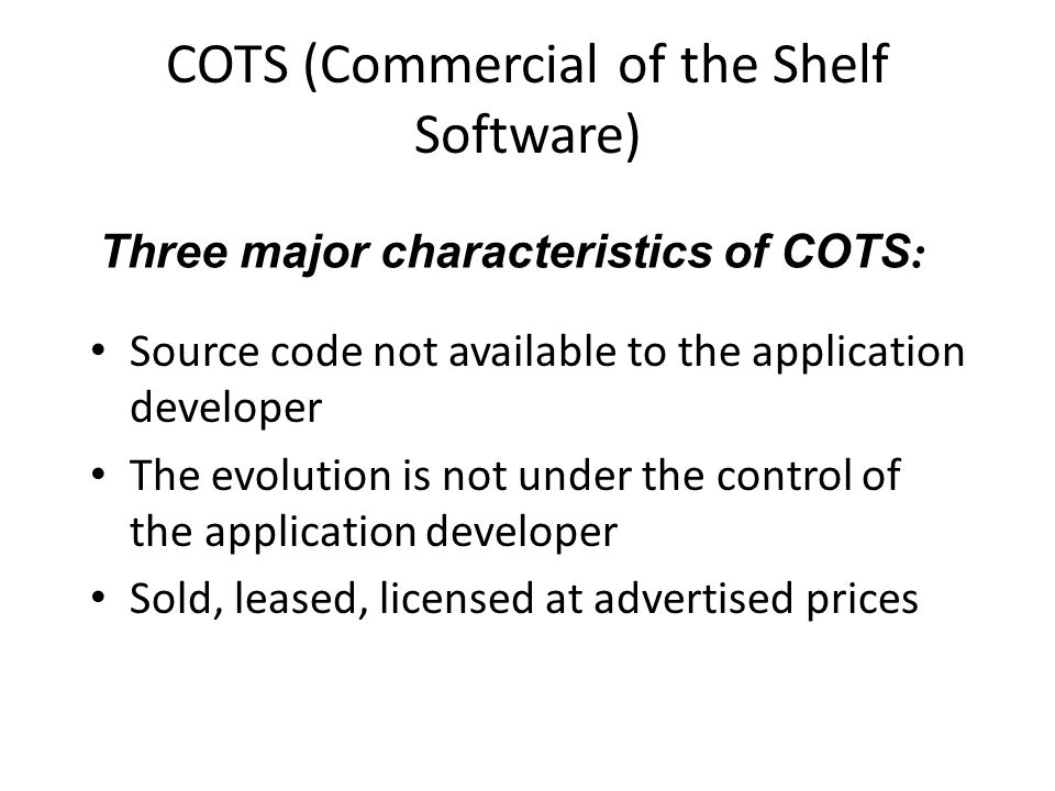 COTS (Commercial of the Shelf Software) Source code not available to the application developer The evolution is not under the control of the application developer Sold, leased, licensed at advertised prices Three major characteristics of COTS :