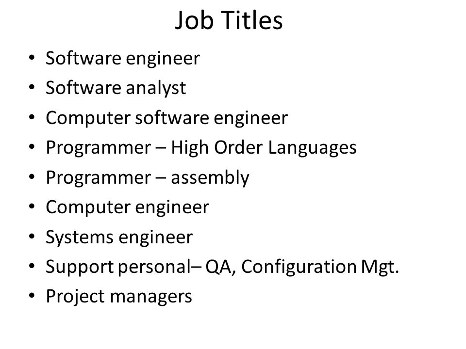 Job Titles Software engineer Software analyst Computer software engineer Programmer – High Order Languages Programmer – assembly Computer engineer Systems engineer Support personal– QA, Configuration Mgt.