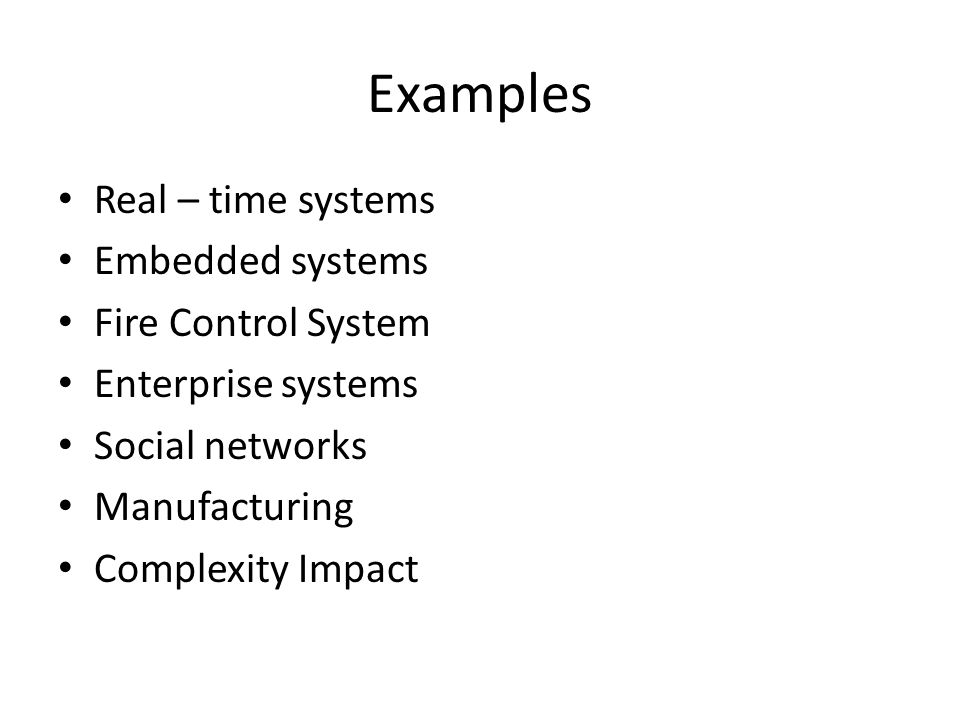 Examples Real – time systems Embedded systems Fire Control System Enterprise systems Social networks Manufacturing Complexity Impact