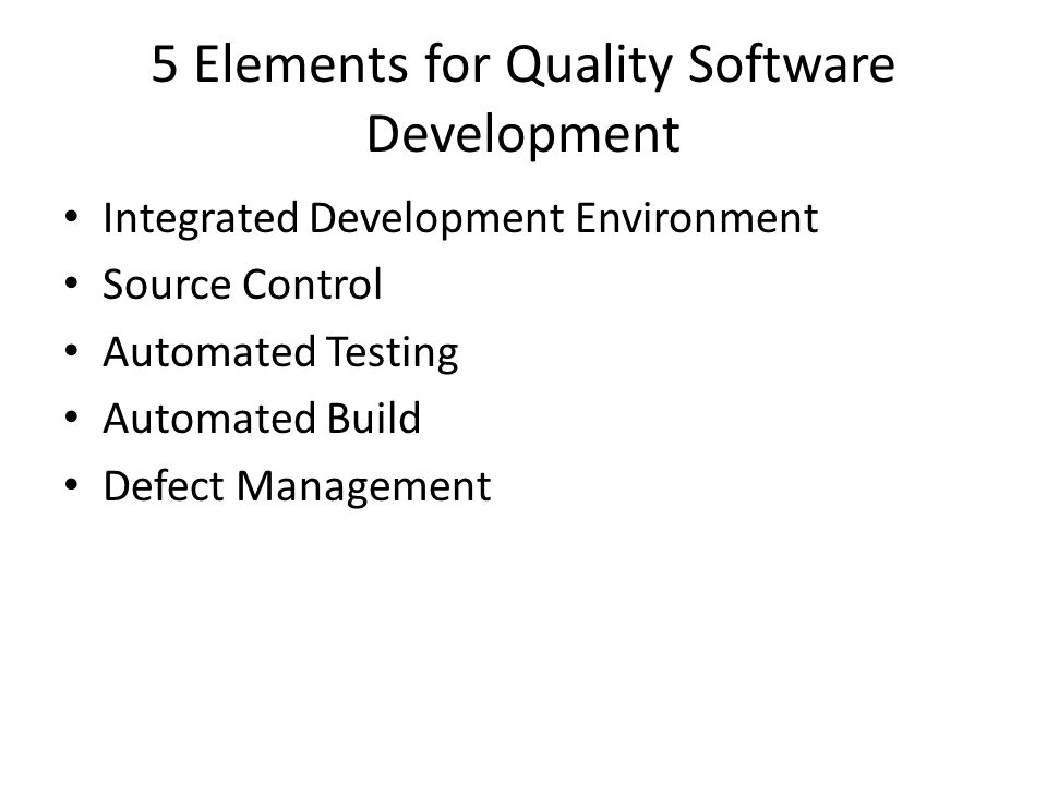 5 Elements for Quality Software Development Integrated Development Environment Source Control Automated Testing Automated Build Defect Management