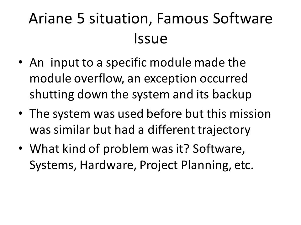 Ariane 5 situation, Famous Software Issue An input to a specific module made the module overflow, an exception occurred shutting down the system and its backup The system was used before but this mission was similar but had a different trajectory What kind of problem was it.