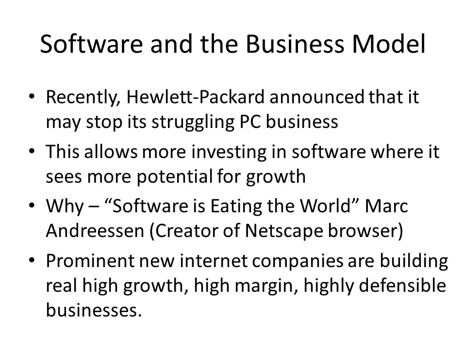 Software and the Business Model Recently, Hewlett-Packard announced that it may stop its struggling PC business This allows more investing in software where it sees more potential for growth Why – Software is Eating the World Marc Andreessen (Creator of Netscape browser) Prominent new internet companies are building real high growth, high margin, highly defensible businesses.