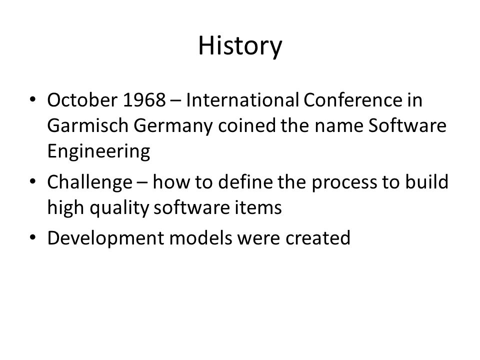 History October 1968 – International Conference in Garmisch Germany coined the name Software Engineering Challenge – how to define the process to build high quality software items Development models were created