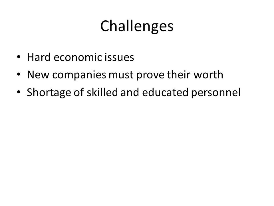 Challenges Hard economic issues New companies must prove their worth Shortage of skilled and educated personnel