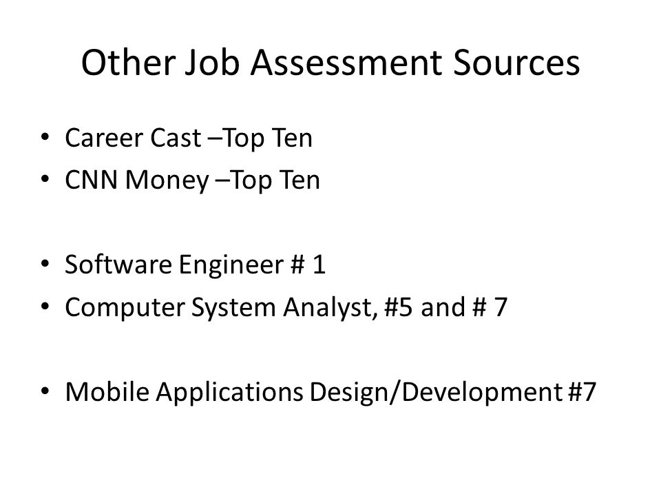 Other Job Assessment Sources Career Cast –Top Ten CNN Money –Top Ten Software Engineer # 1 Computer System Analyst, #5 and # 7 Mobile Applications Design/Development #7