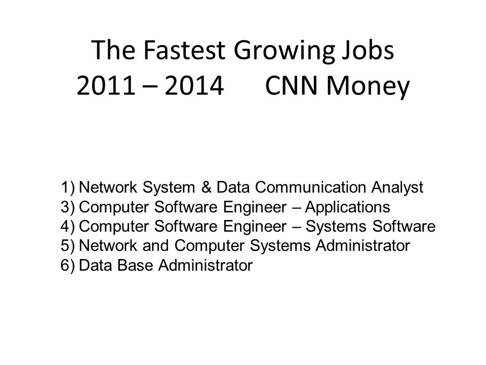 The Fastest Growing Jobs 2011 – 2014 CNN Money 1)Network System & Data Communication Analyst 3)Computer Software Engineer – Applications 4)Computer Software Engineer – Systems Software 5)Network and Computer Systems Administrator 6)Data Base Administrator