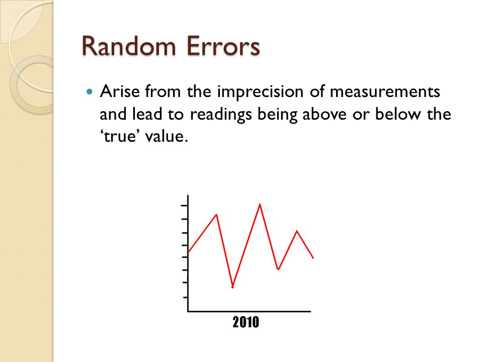 Random Errors Arise from the imprecision of measurements and lead to readings being above or below the 'true' value.