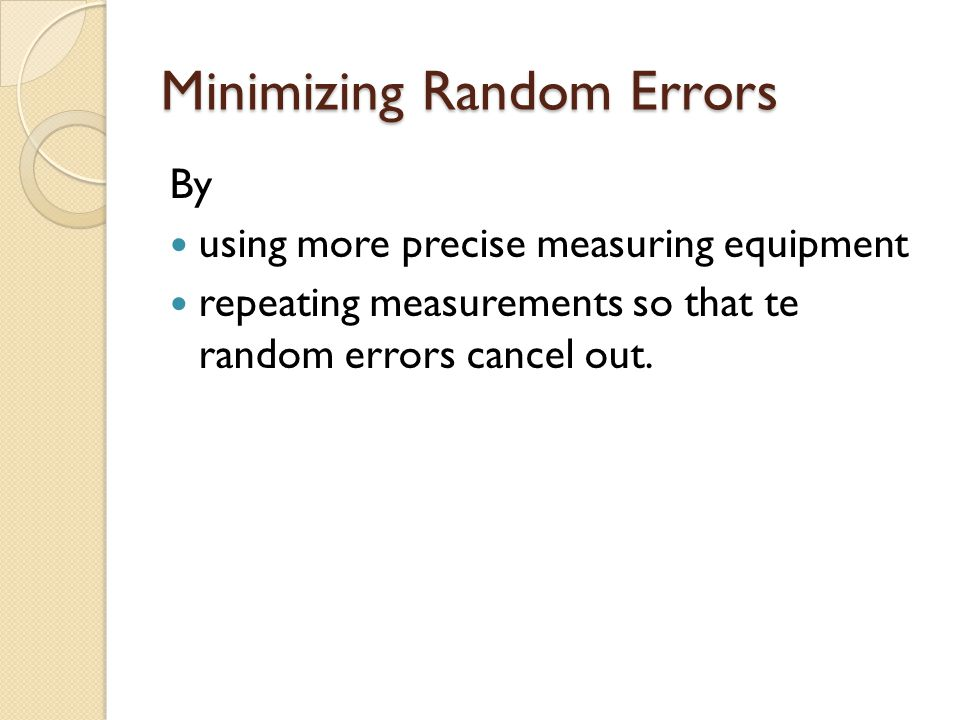 Minimizing Random Errors By using more precise measuring equipment repeating measurements so that te random errors cancel out.