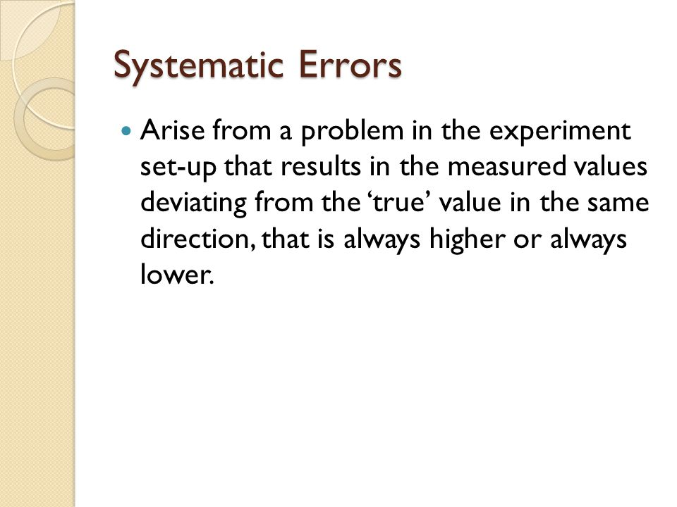 Systematic Errors Arise from a problem in the experiment set-up that results in the measured values deviating from the 'true' value in the same direction, that is always higher or always lower.