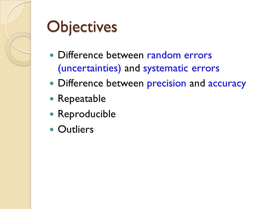 Objectives Difference between random errors (uncertainties) and systematic errors Difference between precision and accuracy Repeatable Reproducible Outliers