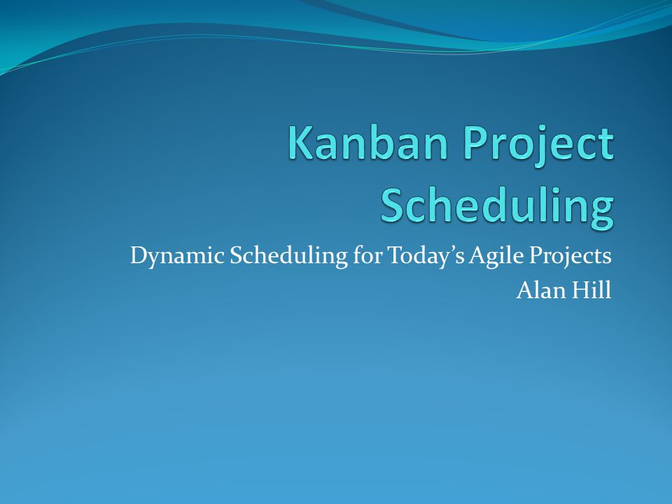 Dynamic Scheduling for Today's Agile Projects Alan Hill