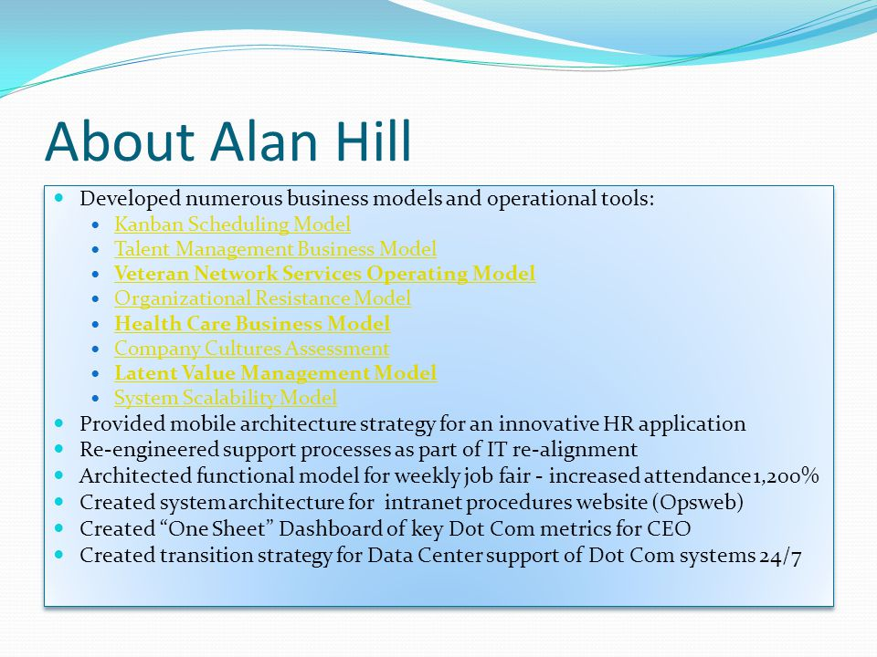 About Alan Hill Developed numerous business models and operational tools: Kanban Scheduling Model Talent Management Business Model Veteran Network Services Operating Model Organizational Resistance Model Health Care Business Model Company Cultures Assessment Latent Value Management Model System Scalability Model Provided mobile architecture strategy for an innovative HR application Re-engineered support processes as part of IT re-alignment Architected functional model for weekly job fair - increased attendance 1,200% Created system architecture for intranet procedures website (Opsweb) Created One Sheet Dashboard of key Dot Com metrics for CEO Created transition strategy for Data Center support of Dot Com systems 24/7 Developed numerous business models and operational tools: Kanban Scheduling Model Talent Management Business Model Veteran Network Services Operating Model Organizational Resistance Model Health Care Business Model Company Cultures Assessment Latent Value Management Model System Scalability Model Provided mobile architecture strategy for an innovative HR application Re-engineered support processes as part of IT re-alignment Architected functional model for weekly job fair - increased attendance 1,200% Created system architecture for intranet procedures website (Opsweb) Created One Sheet Dashboard of key Dot Com metrics for CEO Created transition strategy for Data Center support of Dot Com systems 24/7
