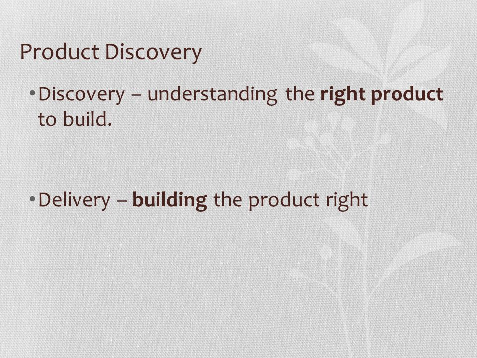 Product Discovery Discovery – understanding the right product to build.