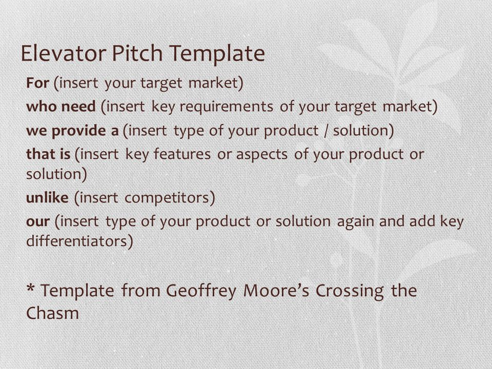 Elevator Pitch Template For (insert your target market) who need (insert key requirements of your target market) we provide a (insert type of your product / solution) that is (insert key features or aspects of your product or solution) unlike (insert competitors) our (insert type of your product or solution again and add key differentiators) * Template from Geoffrey Moore's Crossing the Chasm