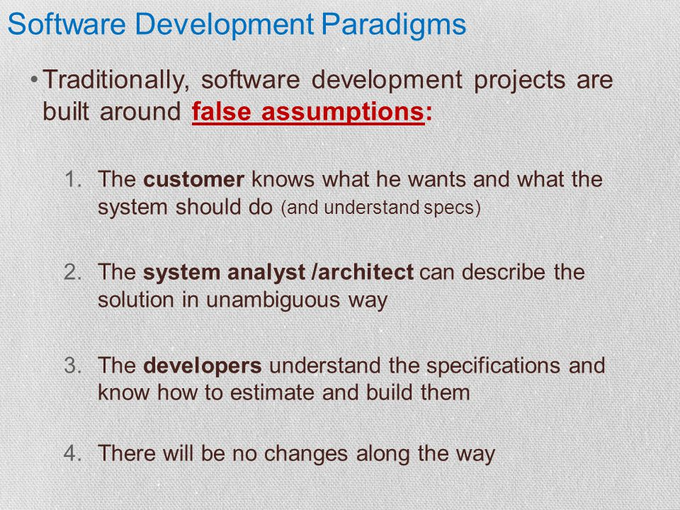 Software Development Paradigms Traditionally, software development projects are built around false assumptions: 1.