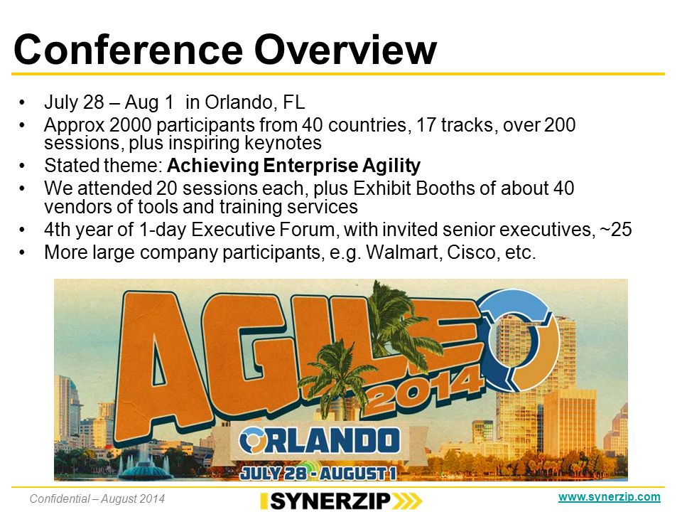Conference Overview July 28 – Aug 1 in Orlando, FL Approx 2000 participants from 40 countries, 17 tracks, over 200 sessions, plus inspiring keynotes Stated theme: Achieving Enterprise Agility We attended 20 sessions each, plus Exhibit Booths of about 40 vendors of tools and training services 4th year of 1-day Executive Forum, with invited senior executives, ~25 More large company participants, e.g.