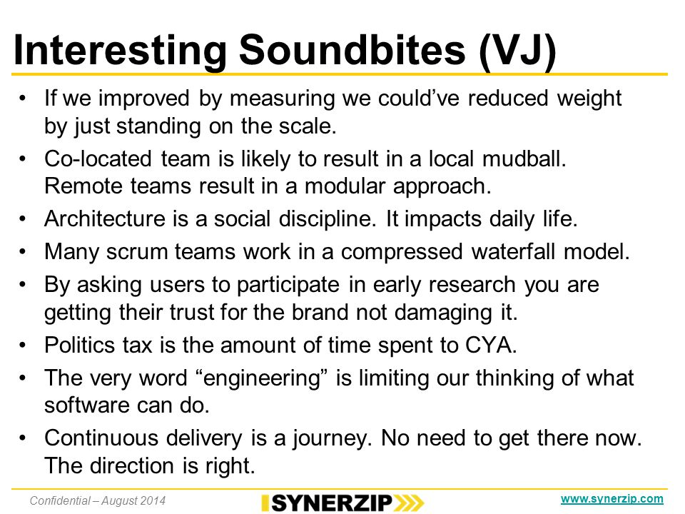 www.synerzip.com Interesting Soundbites (HE) Agile is technology driven, Lean-Agile is business value driven Agile helps you deliver faster, but doesn't save you from bad business decisions To pilot Agile, pick a really important (& visible) project in the company Keep all the work visible, including any skunk works, pet projects, etc.