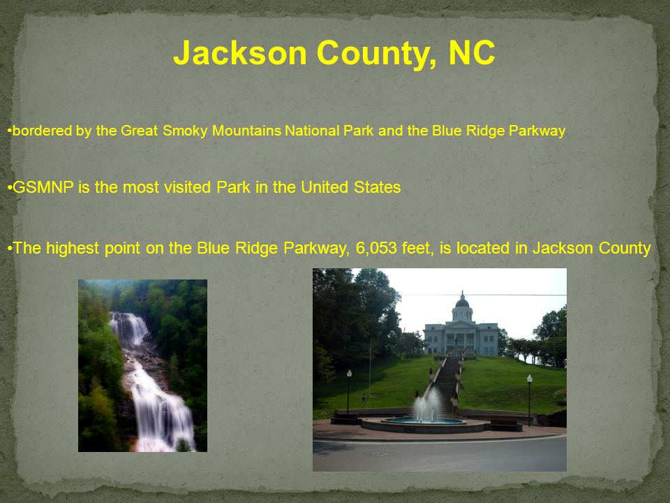 Jackson County, NC bordered by the Great Smoky Mountains National Park and the Blue Ridge Parkway GSMNP is the most visited Park in the United States The highest point on the Blue Ridge Parkway, 6,053 feet, is located in Jackson County