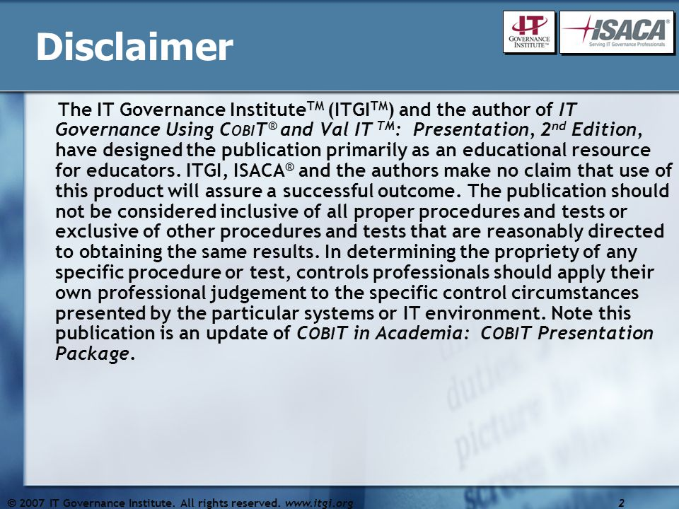 Disclaimer The IT Governance Institute TM (ITGI TM ) and the author of IT Governance Using C OBI T ® and Val IT TM : Presentation, 2 nd Edition, have designed the publication primarily as an educational resource for educators.