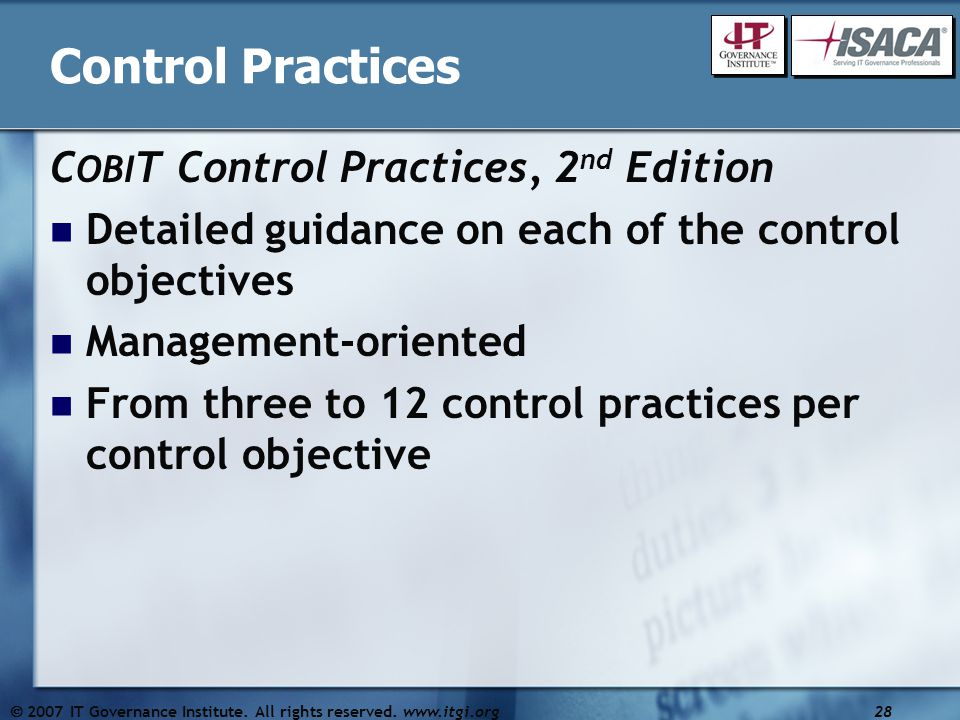Control Practices C OBI T Control Practices, 2 nd Edition Detailed guidance on each of the control objectives Management-oriented From three to 12 control practices per control objective  2007 IT Governance Institute.