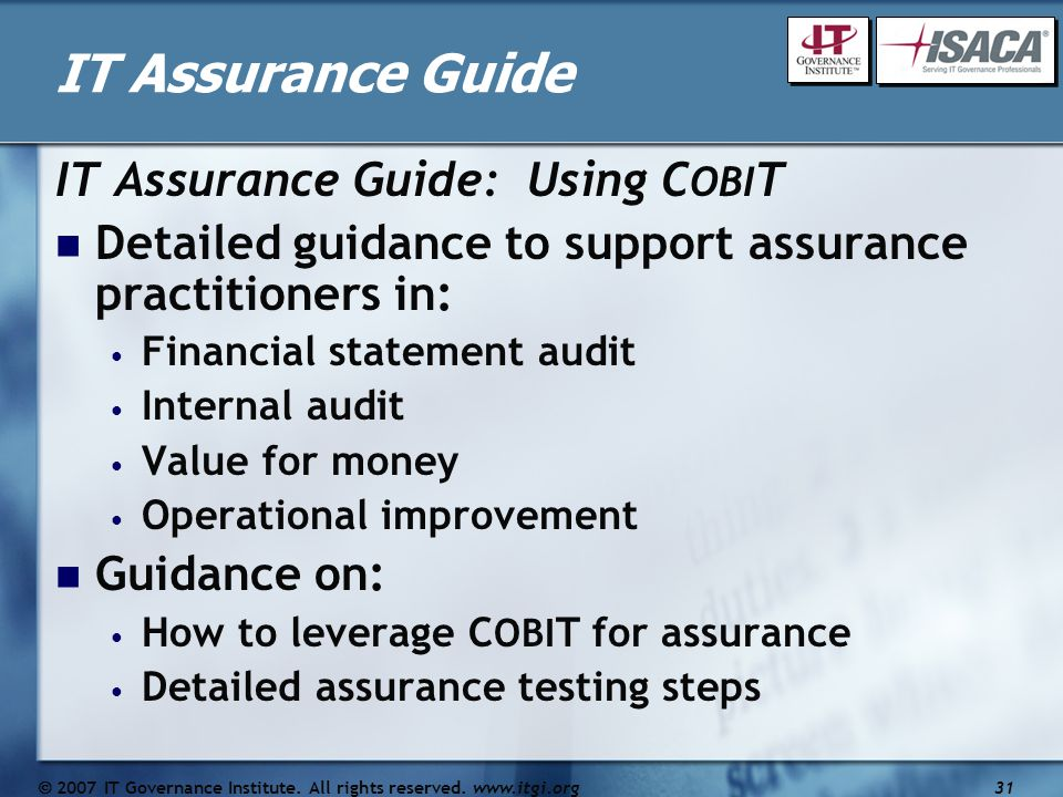 IT Assurance Guide IT Assurance Guide: Using C OBI T Detailed guidance to support assurance practitioners in: Financial statement audit Internal audit Value for money Operational improvement Guidance on: How to leverage C OBI T for assurance Detailed assurance testing steps  2007 IT Governance Institute.