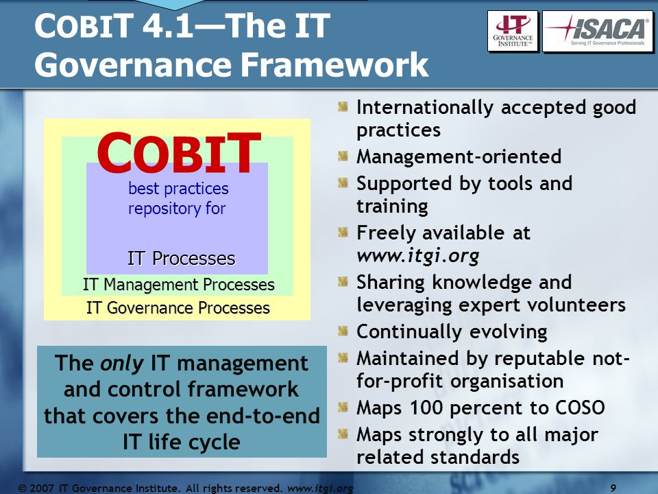 Internationally accepted good practices Management-oriented Supported by tools and training Freely available at www.itgi.org Sharing knowledge and leveraging expert volunteers Continually evolving Maintained by reputable not- for-profit organisation Maps 100 percent to COSO Maps strongly to all major related standards C OBI T 4.1—The IT Governance Framework The only IT management and control framework that covers the end-to-end IT life cycle Brian, this originally stated 4 , but I've changed to 4.1, since specificity is preferred.