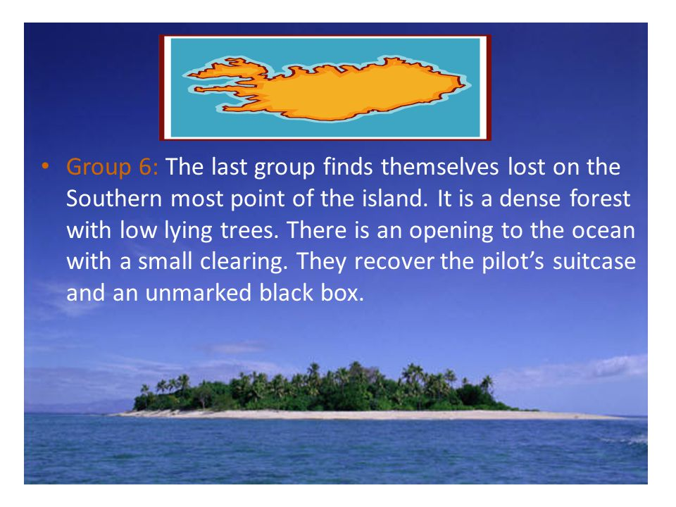 Group 6: The last group finds themselves lost on the Southern most point of the island. It is a dense forest with low lying trees. There is an opening