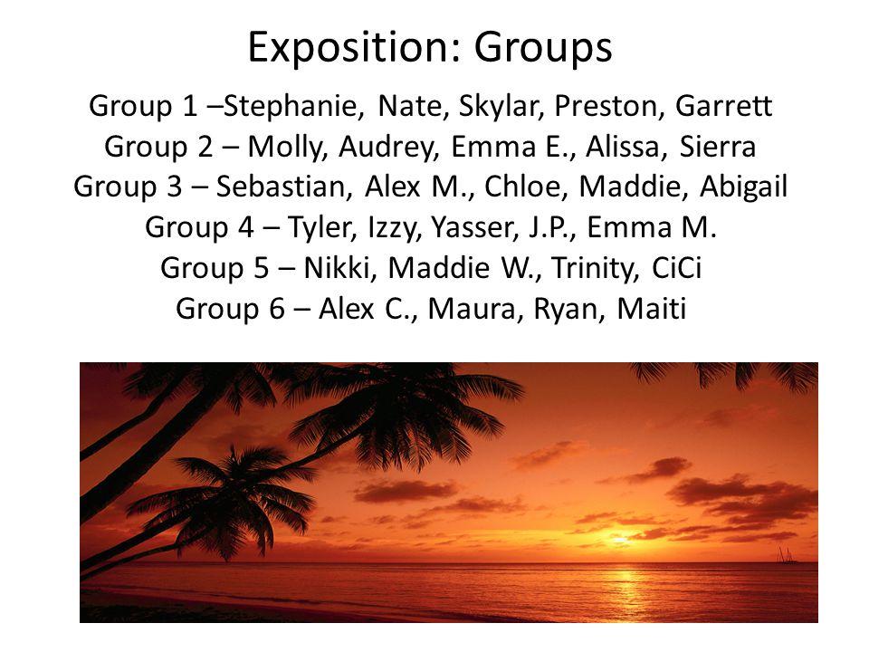 Exposition: Groups Group 1 –Stephanie, Nate, Skylar, Preston, Garrett Group 2 – Molly, Audrey, Emma E., Alissa, Sierra Group 3 – Sebastian, Alex M., Chloe, Maddie, Abigail Group 4 – Tyler, Izzy, Yasser, J.P., Emma M.