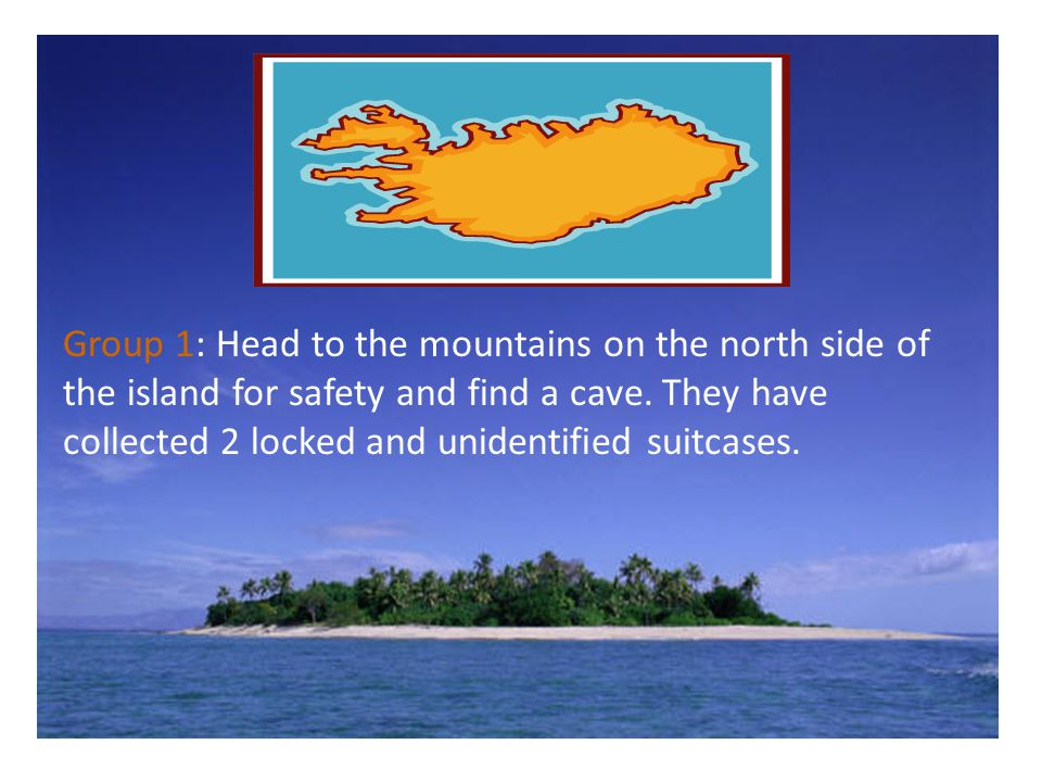 Group 1: Head to the mountains on the north side of the island for safety and find a cave.