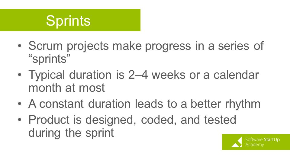 "Sprints Scrum projects make progress in a series of ""sprints"" Typical duration is 2–4 weeks or a calendar month at most A constant duration leads to a"
