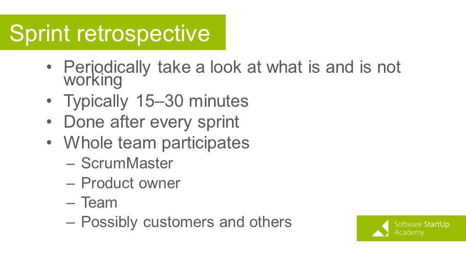 Sprint retrospective Periodically take a look at what is and is not working Typically 15–30 minutes Done after every sprint Whole team participates –S