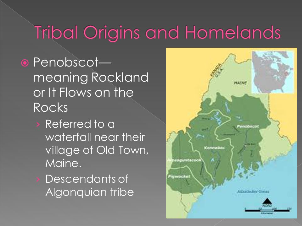  Penobscot— meaning Rockland or It Flows on the Rocks › Referred to a waterfall near their village of Old Town, Maine. › Descendants of Algonquian tr