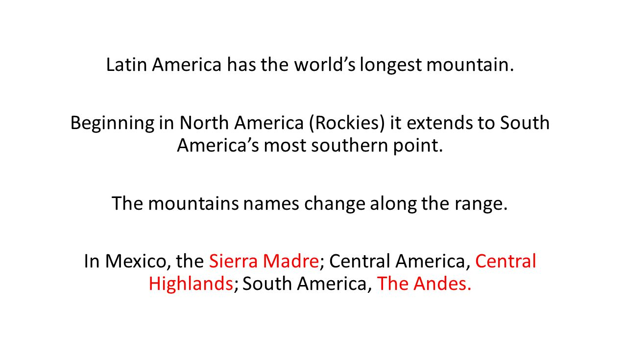 Latin America has the world's longest mountain. Beginning in North America (Rockies) it extends to South America's most southern point. The mountains