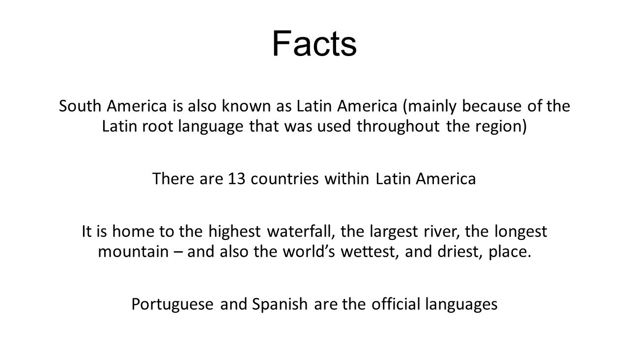 Facts South America is also known as Latin America (mainly because of the Latin root language that was used throughout the region) There are 13 countr