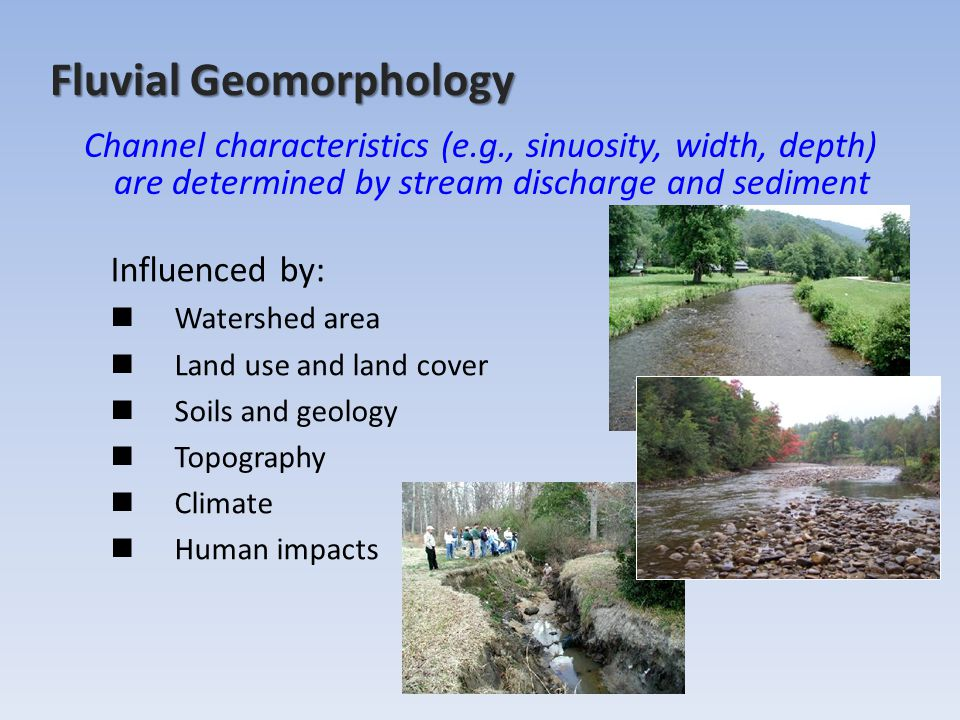 Fluvial Geomorphology Influenced by: Watershed area Land use and land cover Soils and geology Topography Climate Human impacts Channel characteristics (e.g., sinuosity, width, depth) are determined by stream discharge and sediment