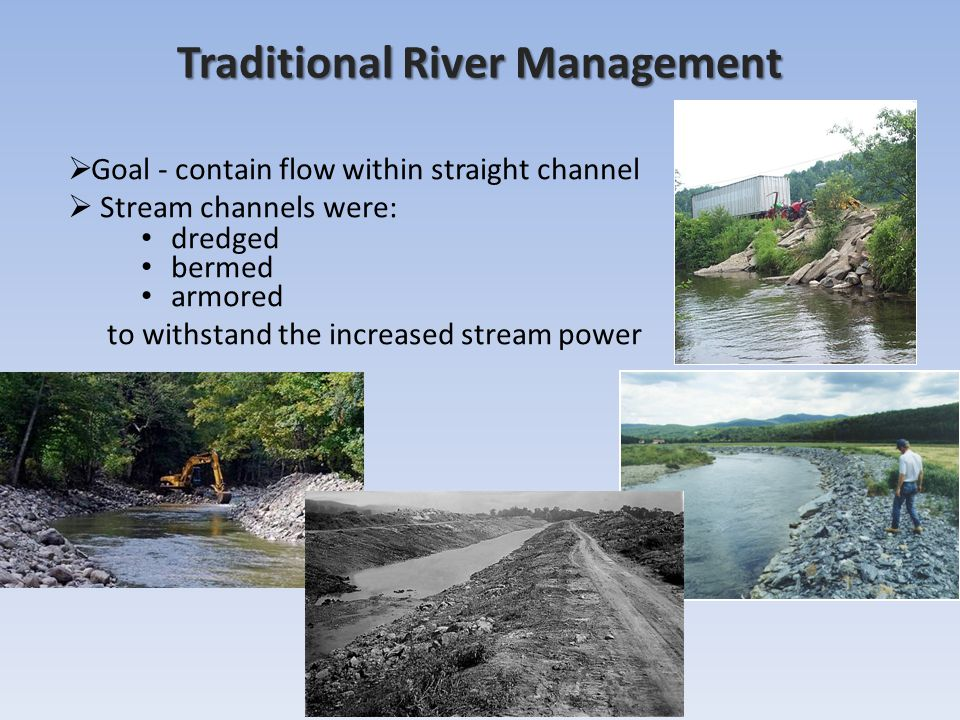 Traditional River Management  Goal - contain flow within straight channel  Stream channels were: dredged bermed armored to withstand the increased stream power