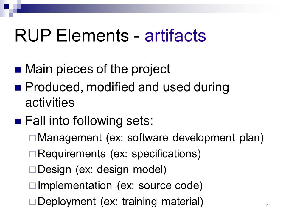 RUP Elements - artifacts Main pieces of the project Produced, modified and used during activities Fall into following sets:  Management (ex: software development plan)  Requirements (ex: specifications)  Design (ex: design model)  Implementation (ex: source code)  Deployment (ex: training material) 14