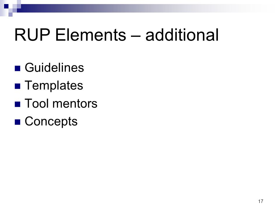 RUP Elements – additional Guidelines Templates Tool mentors Concepts 17