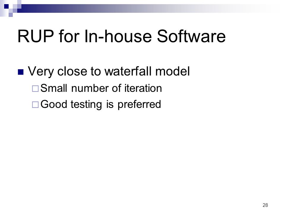 RUP for In-house Software Very close to waterfall model  Small number of iteration  Good testing is preferred 28