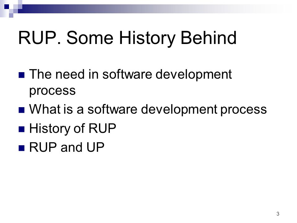 RUP. Some History Behind The need in software development process What is a software development process History of RUP RUP and UP 3