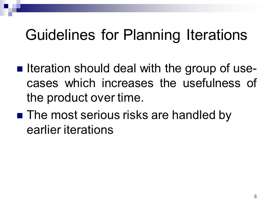 Guidelines for Planning Iterations Iteration should deal with the group of use- cases which increases the usefulness of the product over time.