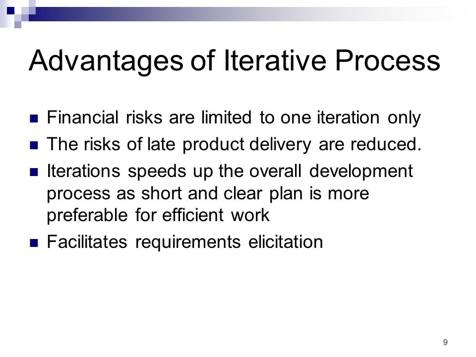 Advantages of Iterative Process Financial risks are limited to one iteration only The risks of late product delivery are reduced.
