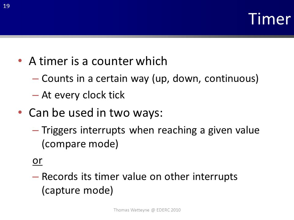 19 Timer A timer is a counter which – Counts in a certain way (up, down, continuous) – At every clock tick Can be used in two ways: – Triggers interrupts when reaching a given value (compare mode) or – Records its timer value on other interrupts (capture mode) Thomas Watteyne @ EDERC 2010